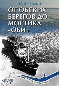 Юрий Дмитриевич Утусиков - От Обских берегов до мостика «Оби»