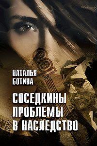 Наталья Ботина -Соседкины проблемы в наследство