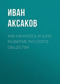 Иван Аксаков -Как началось и шло развитие русского общества