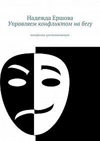 Надежда Ершова - Управляем конфликтом на бегу. шпаргалка для начинающих