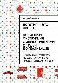 Валерий Зимин - Логотип– это просто! Пошаговая инструкция силлюстрациями: отидеи дореализации