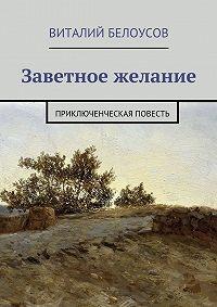 Виталий Белоусов - Заветное желание. Приключенческая повесть