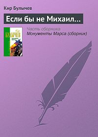 Кир Булычев - Если бы не Михаил…