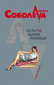 Лариса Соболева - Остатки былой роскоши