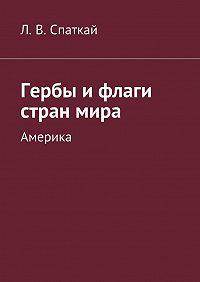Леонид Спаткай -Гербы и флаги стран мира. Америка
