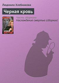 Людмила Хлебникова -Черная кровь