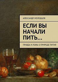 Александр Молодцов - Если вы начали пить… Правда иложь оприроде пития