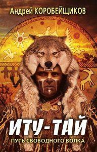 Андрей Витальевич Коробейщиков -Иту-тай. Путь свободного волка