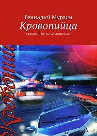 Геннадий Мурзин -Кровопийца. Уральский криминальный роман