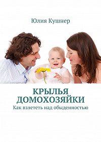 Юлия Кушнер -Крылья домохозяйки. Как взлететь над обыденностью