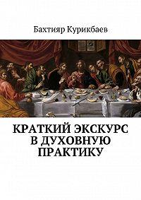 Бахтияр Курикбаев -Краткий экскурс в духовную практику