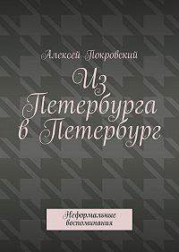Алексей Покровский -Из Петербурга в Петербург. Неформальные воспоминания