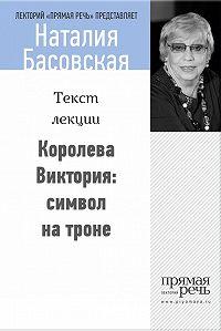Наталия Басовская -Королева Виктория: символ на троне