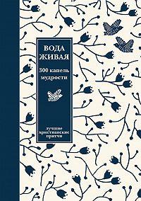 Александр Логунов -Вода живая: 300 капель мудрости. Сборник лучших христианских притч