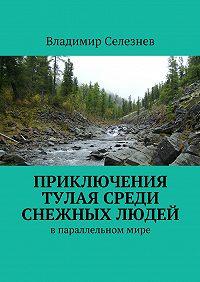 Владимир Селезнев - Приключения Тулая среди снежных людей