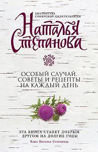 Наталья Ивановна Степанова -Особый случай. Советы и рецепты на каждый день