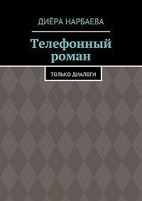 Диёра Нарбаева - Телефонный роман. Только диалоги