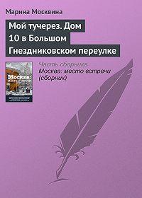 Марина Москвина -Мой тучерез. Дом 10 в Большом Гнездниковском переулке