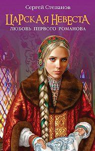 Сергей Степанов -Царская невеста. Любовь первого Романова