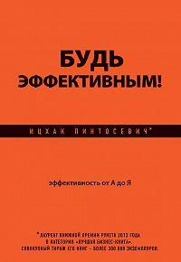 Ицхак Пинтосевич -Будь эффективным! Эффективность от А до Я