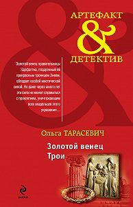 Ольга Тарасевич - Золотой венец Трои