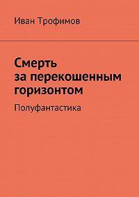 Иван Трофимов -Смерть заперекошенным горизонтом. Полуфантастика