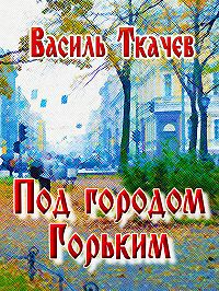 Василь Ткачев -Под городом Горьким (сборник)