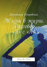 Валентина Островская -Жизнь вжизни. Разговор «Я» с«Я». Леля &Лель
