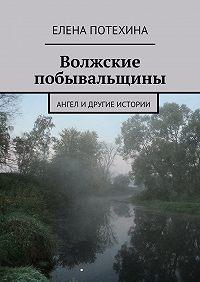 Елена Потехина - Волжские побывальщины
