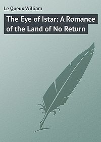 William Le Queux -The Eye of Istar: A Romance of the Land of No Return