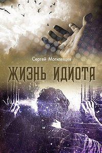 Сергей Могилевцев -Жизнь идиота