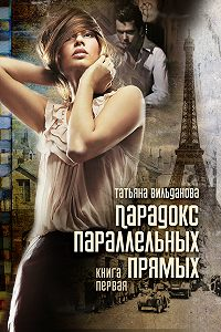 Татьяна Вильданова - Парадокс параллельных прямых. Книга первая