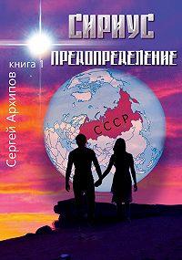 Сергей Архипов -Сириус. Книга 1. Предопределение