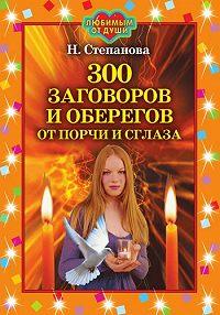 Наталья Ивановна Степанова -300 заговоров и оберегов от порчи и сглаза