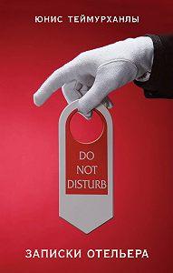Юнис Теймурханлы -«Do not disturb». Записки отельера