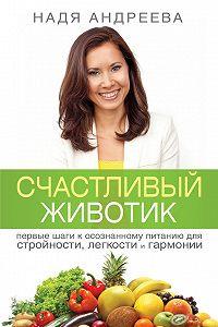 Надя Андреева - Счастливый животик. Первые шаги к осознанному питанию для стройности, легкости и гармонии