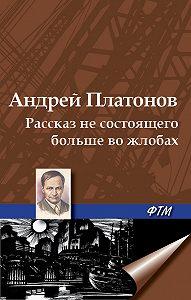 Андрей Платонов - Рассказ не состоящего больше во жлобах