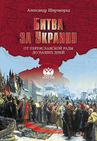 Александр Широкорад -Битва за Украину. От Переяславской рады до наших дней