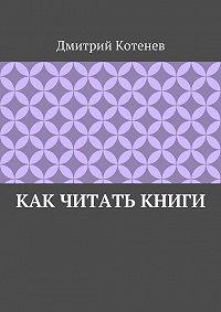 Дмитрий Котенев -Как читать книги
