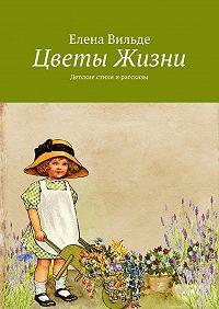 Елена Вильде -Цветы Жизни. Детские стихи ирассказы