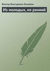 Виктор Викторович Билибин -Из молодых, но ранний