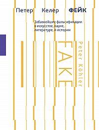 Петер Келер -Фейк. Забавнейшие фальсификации в искусстве, науке, литературе и истории