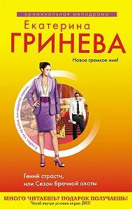 Екатерина Гринева - Гений страсти, или Сезон брачной охоты