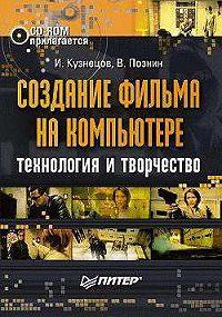 Игорь Ростиславович Кузнецов -Создание фильма на компьютере: технология и творчество