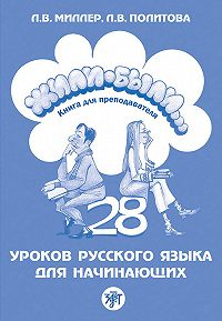 Л. Миллер, Л. Политова - Жили-были… 28 уроков русского языка для начинающих. Книга для преподавателя