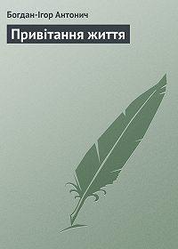 Богдан-Ігор Антонич -Привітання життя