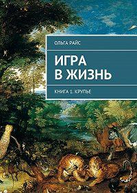 Ольга Райс -Игра вжизнь. Книга 1. Крупье