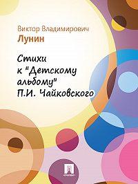 Виктор Лунин -Стихи к «Детскому альбому» П.И. Чайковского