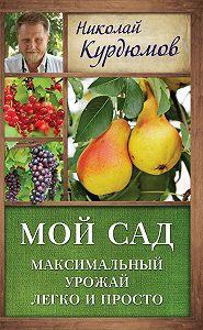 Николай Курдюмов - Мой сад. Максимальный урожай легко и просто
