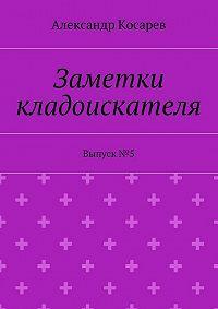 Александр Косарев -Заметки кладоискателя. Выпуск№5